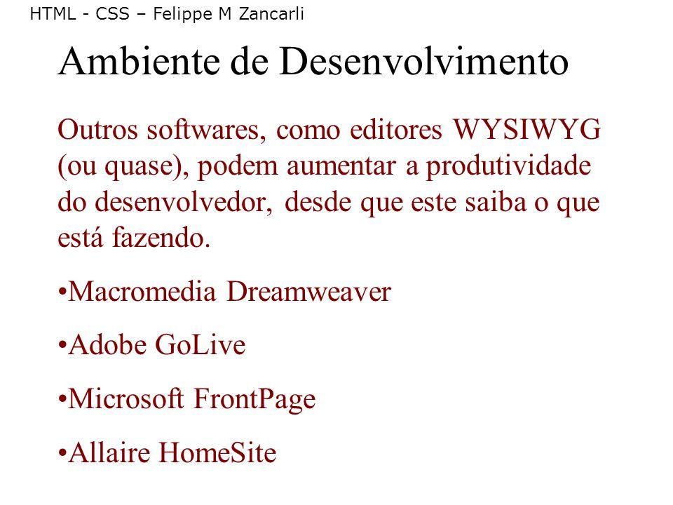 HTML - CSS – Felippe M Zancarli Ambiente de Desenvolvimento Outros softwares, como editores WYSIWYG (ou quase), podem aumentar a produtividade do dese