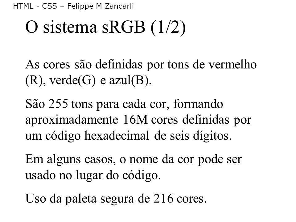 HTML - CSS – Felippe M Zancarli O sistema sRGB (1/2) As cores são definidas por tons de vermelho (R), verde(G) e azul(B). São 255 tons para cada cor,