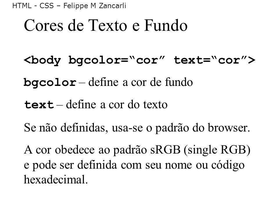 HTML - CSS – Felippe M Zancarli Cores de Texto e Fundo bgcolor – define a cor de fundo text – define a cor do texto Se não definidas, usa-se o padrão