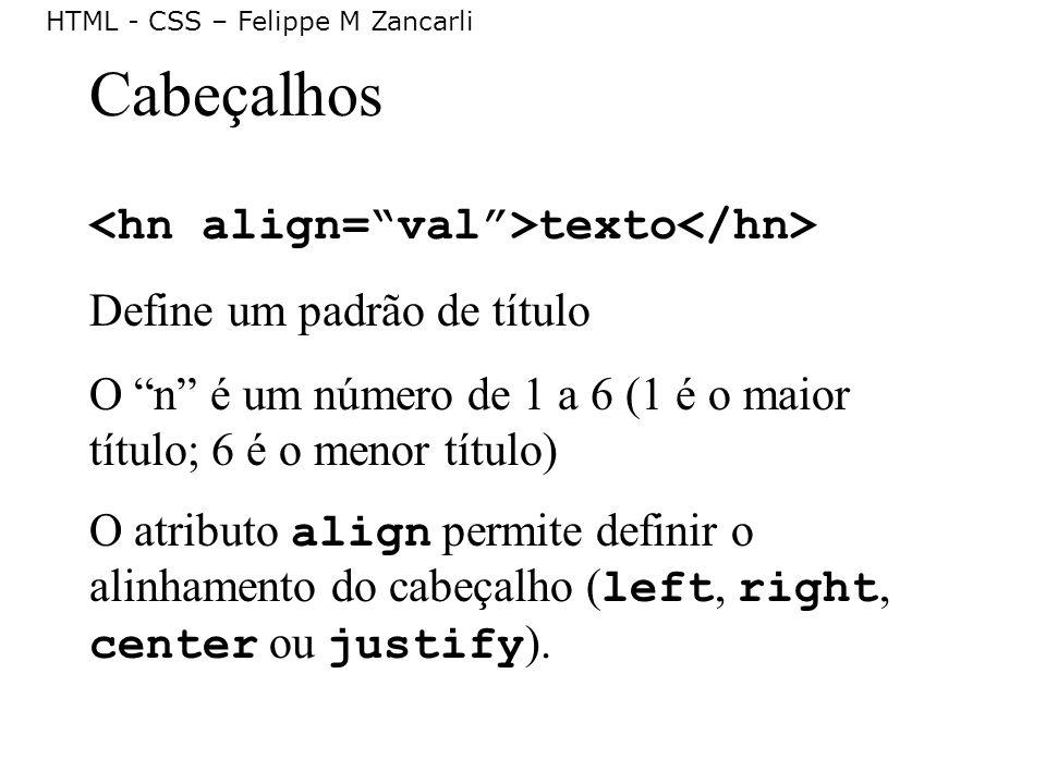 HTML - CSS – Felippe M Zancarli Cabeçalhos texto Define um padrão de título O n é um número de 1 a 6 (1 é o maior título; 6 é o menor título) O atribu