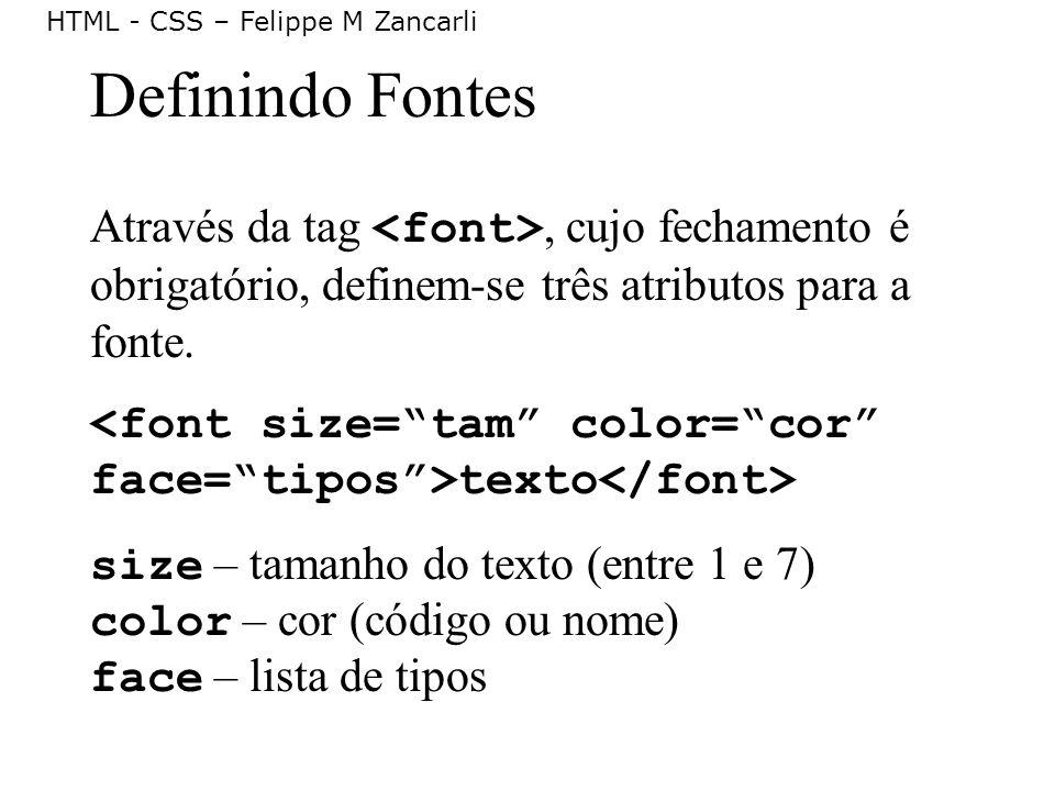 HTML - CSS – Felippe M Zancarli Definindo Fontes Através da tag, cujo fechamento é obrigatório, definem-se três atributos para a fonte. texto size – t