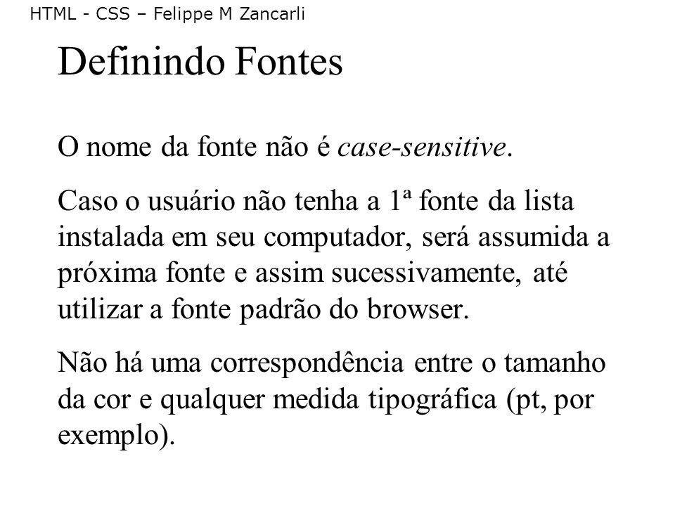 HTML - CSS – Felippe M Zancarli Definindo Fontes O nome da fonte não é case-sensitive. Caso o usuário não tenha a 1ª fonte da lista instalada em seu c