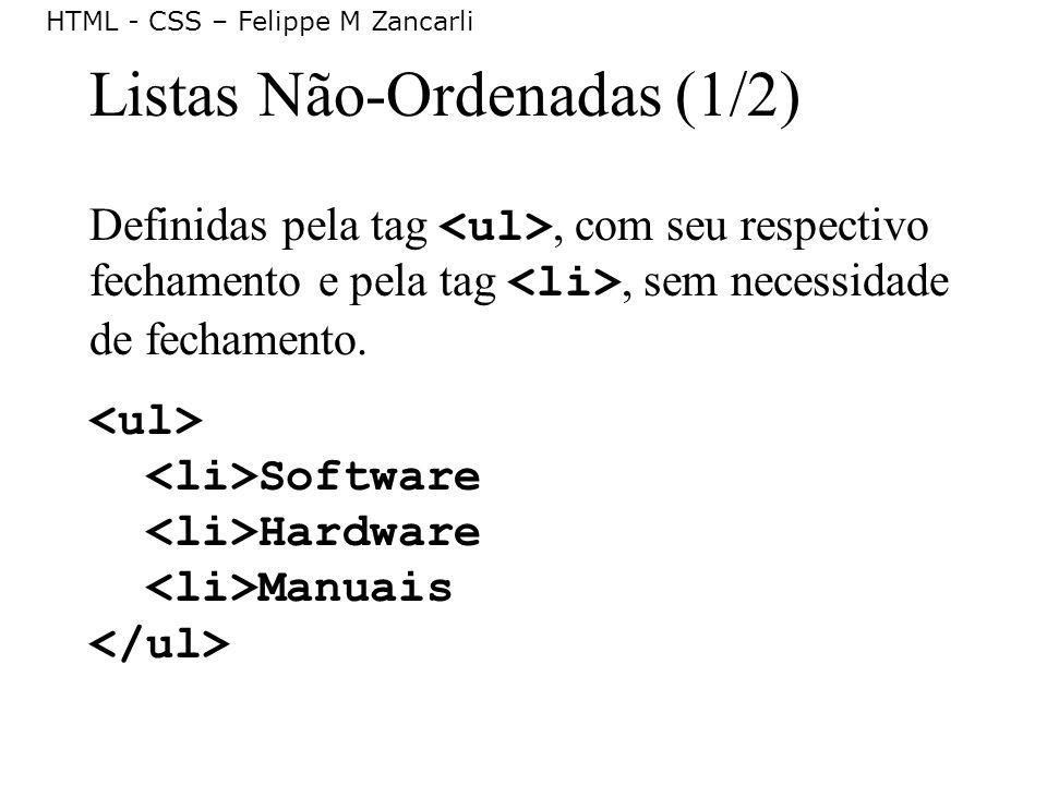 HTML - CSS – Felippe M Zancarli Listas Não-Ordenadas (1/2) Definidas pela tag, com seu respectivo fechamento e pela tag, sem necessidade de fechamento