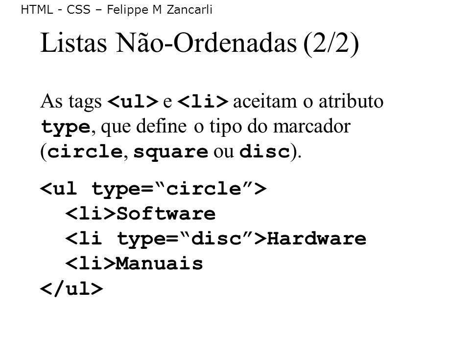 HTML - CSS – Felippe M Zancarli Listas Não-Ordenadas (2/2) As tags e aceitam o atributo type, que define o tipo do marcador ( circle, square ou disc )
