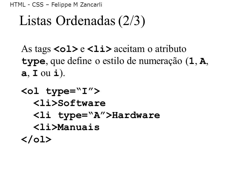 HTML - CSS – Felippe M Zancarli Listas Ordenadas (2/3) As tags e aceitam o atributo type, que define o estilo de numeração ( 1, A, a, I ou i ). Softwa