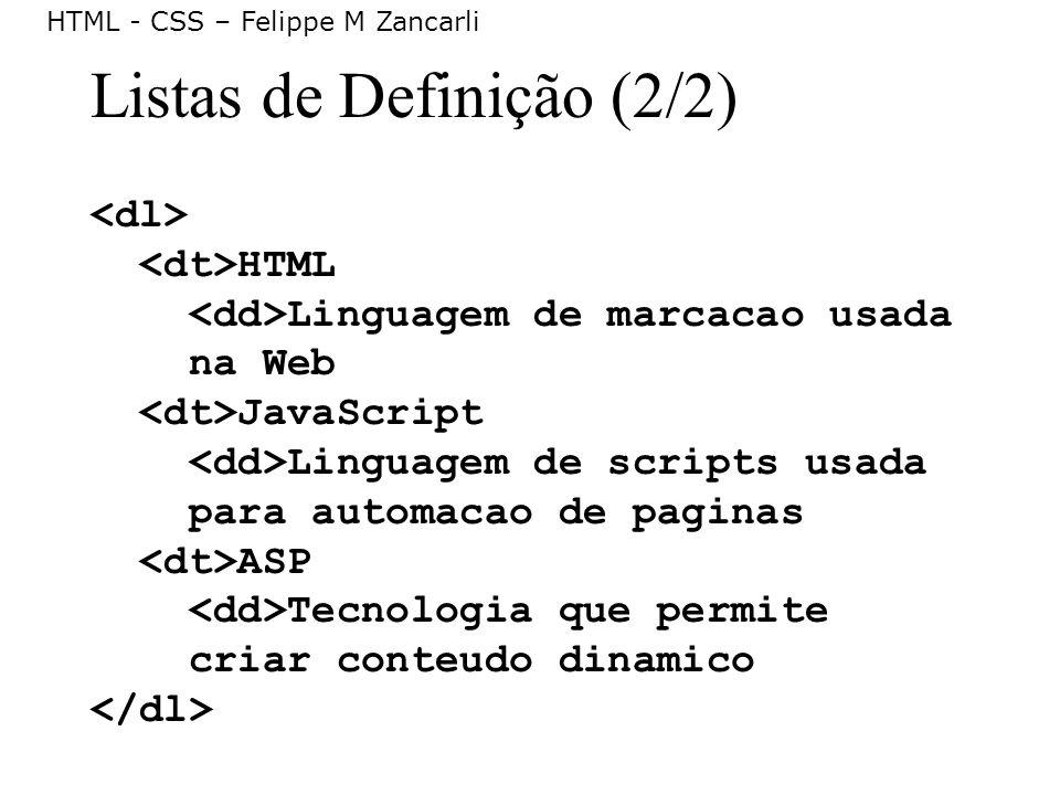 HTML - CSS – Felippe M Zancarli Listas de Definição (2/2) HTML Linguagem de marcacao usada na Web JavaScript Linguagem de scripts usada para automacao