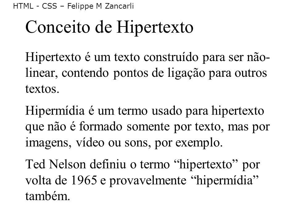 HTML - CSS – Felippe M Zancarli Conceito de Hipertexto Hipertexto é um texto construído para ser não- linear, contendo pontos de ligação para outros t