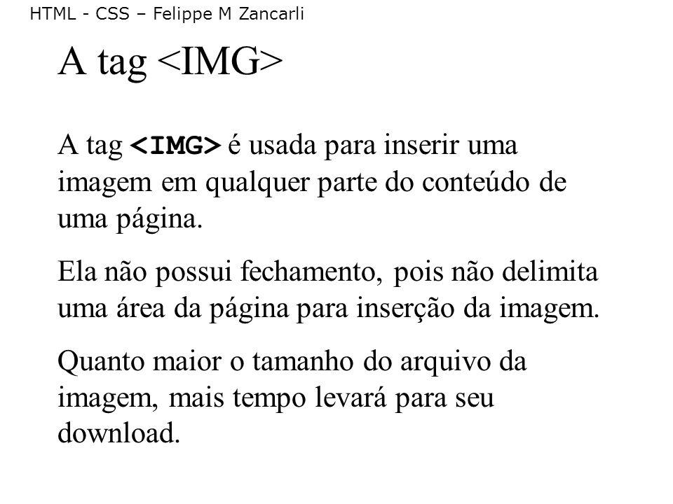 HTML - CSS – Felippe M Zancarli A tag A tag é usada para inserir uma imagem em qualquer parte do conteúdo de uma página. Ela não possui fechamento, po
