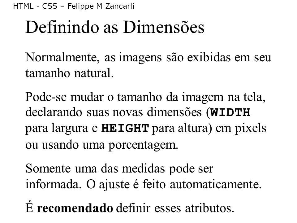 HTML - CSS – Felippe M Zancarli Definindo as Dimensões Normalmente, as imagens são exibidas em seu tamanho natural. Pode-se mudar o tamanho da imagem