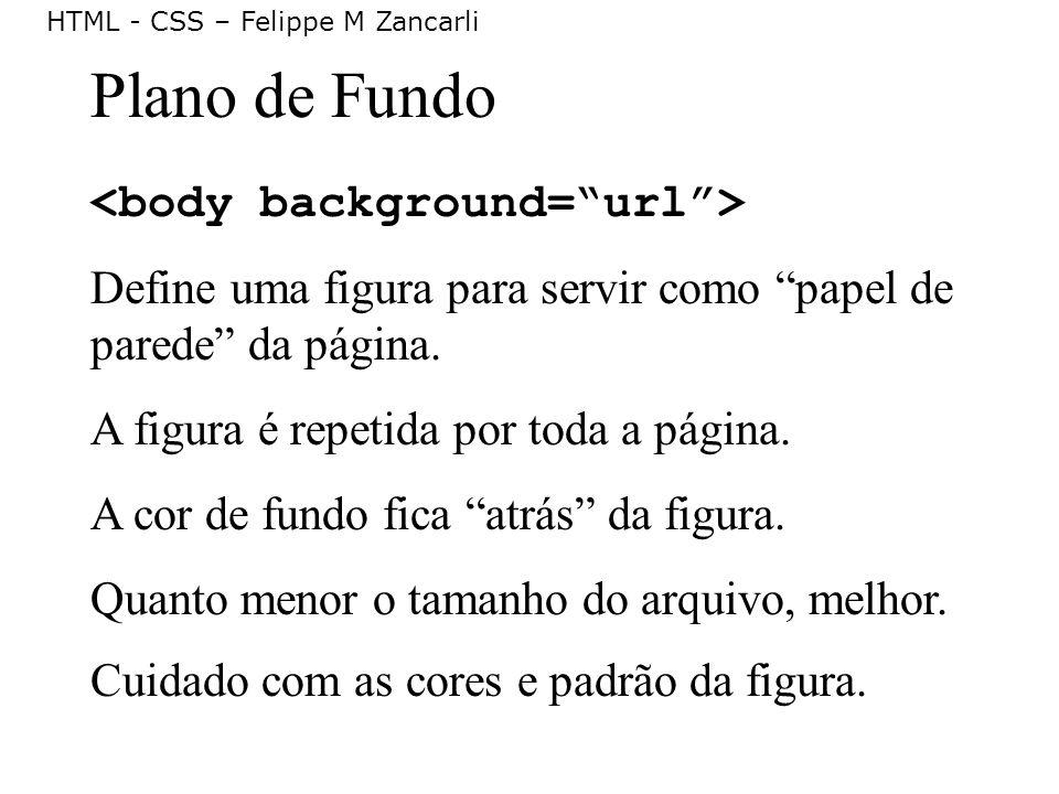 HTML - CSS – Felippe M Zancarli Plano de Fundo Define uma figura para servir como papel de parede da página. A figura é repetida por toda a página. A