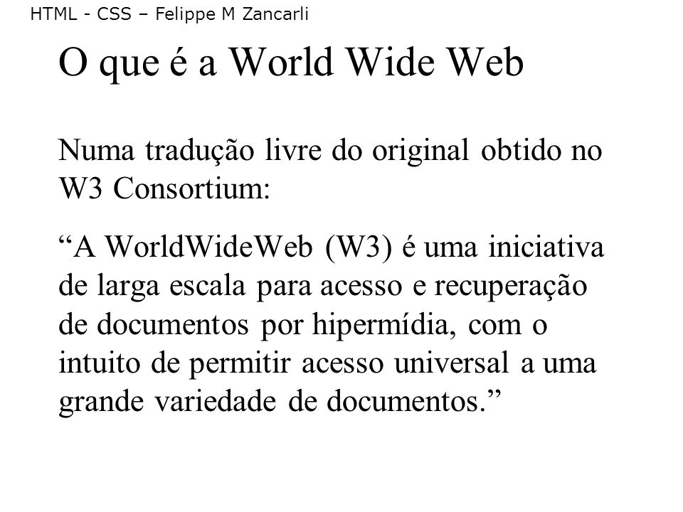 HTML - CSS – Felippe M Zancarli Origem da Web (1/2) Em 1989, Tim Berners-Lee e Robert Caillau começaram a pensar num modelo de sistema de integração de documentos que pudesse ser usado pelos diferentes tipos de computadores do CERN (laboratório de pesquisa nuclear onde trabalhavam, em Genebra).