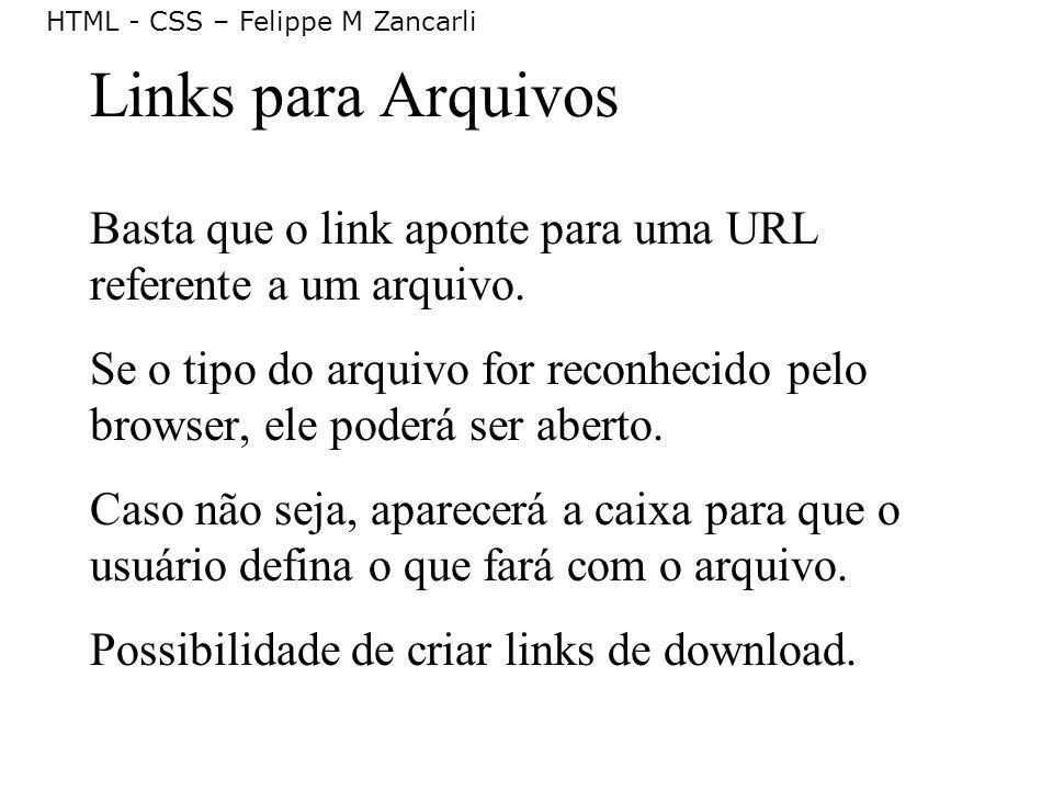 HTML - CSS – Felippe M Zancarli Links para Arquivos Basta que o link aponte para uma URL referente a um arquivo. Se o tipo do arquivo for reconhecido