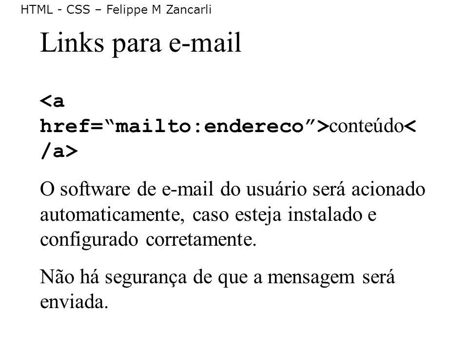 HTML - CSS – Felippe M Zancarli Links para e-mail conteúdo O software de e-mail do usuário será acionado automaticamente, caso esteja instalado e conf