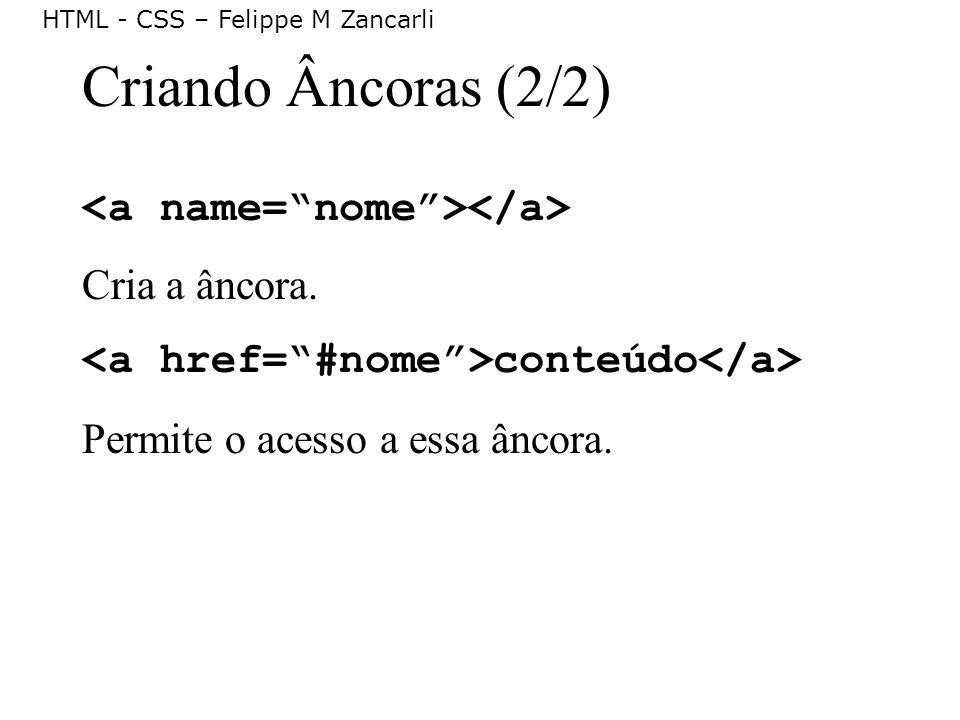 HTML - CSS – Felippe M Zancarli Criando Âncoras (2/2) Cria a âncora. conteúdo Permite o acesso a essa âncora.
