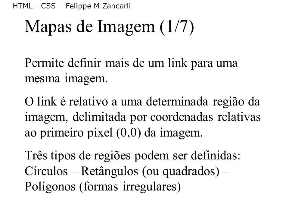 HTML - CSS – Felippe M Zancarli Mapas de Imagem (1/7) Permite definir mais de um link para uma mesma imagem. O link é relativo a uma determinada regiã