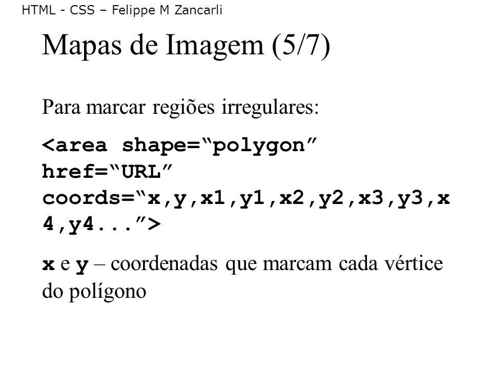 HTML - CSS – Felippe M Zancarli Mapas de Imagem (5/7) Para marcar regiões irregulares: x e y – coordenadas que marcam cada vértice do polígono