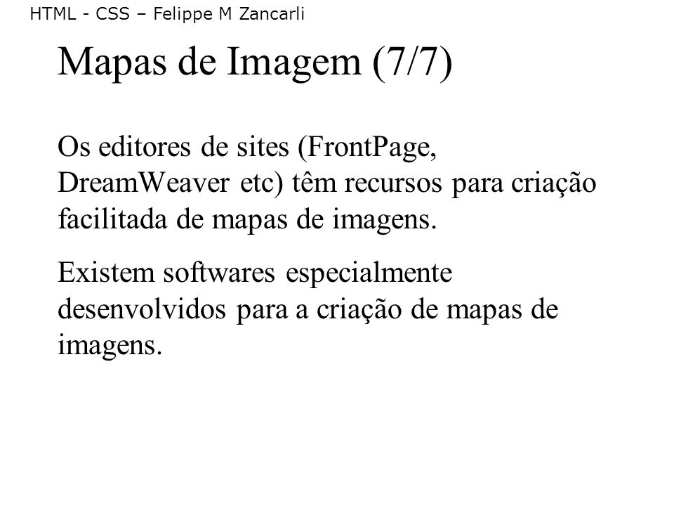HTML - CSS – Felippe M Zancarli Mapas de Imagem (7/7) Os editores de sites (FrontPage, DreamWeaver etc) têm recursos para criação facilitada de mapas