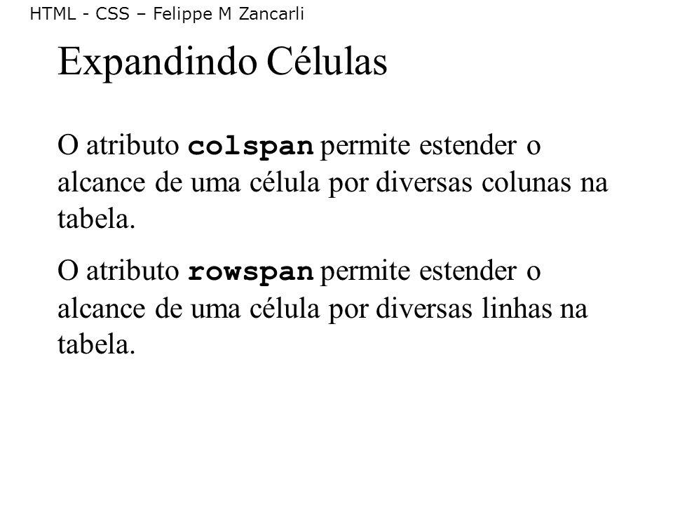 HTML - CSS – Felippe M Zancarli Expandindo Células O atributo colspan permite estender o alcance de uma célula por diversas colunas na tabela. O atrib