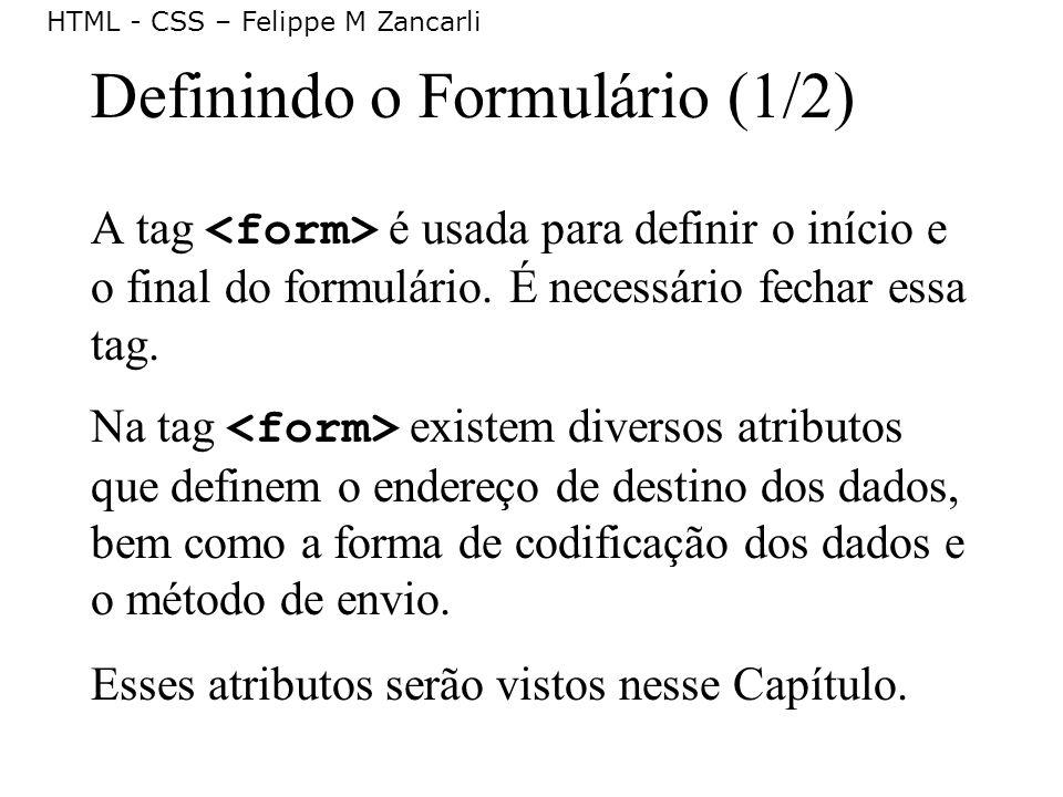 HTML - CSS – Felippe M Zancarli Definindo o Formulário (1/2) A tag é usada para definir o início e o final do formulário. É necessário fechar essa tag