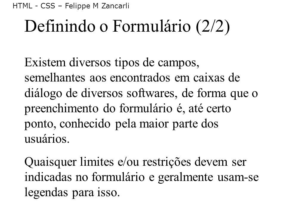 HTML - CSS – Felippe M Zancarli Definindo o Formulário (2/2) Existem diversos tipos de campos, semelhantes aos encontrados em caixas de diálogo de div