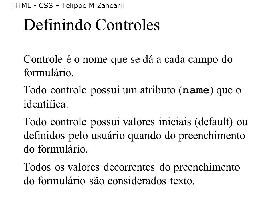 HTML - CSS – Felippe M Zancarli Definindo Controles Controle é o nome que se dá a cada campo do formulário. Todo controle possui um atributo ( name )
