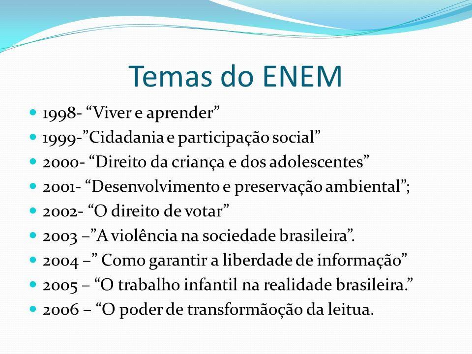 Temas do ENEM 1998- Viver e aprender 1999-Cidadania e participação social 2000- Direito da criança e dos adolescentes 2001- Desenvolvimento e preserva