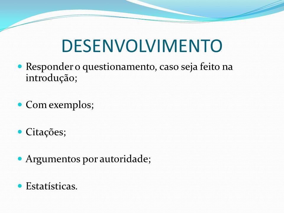 DESENVOLVIMENTO Responder o questionamento, caso seja feito na introdução; Com exemplos; Citações; Argumentos por autoridade; Estatísticas.