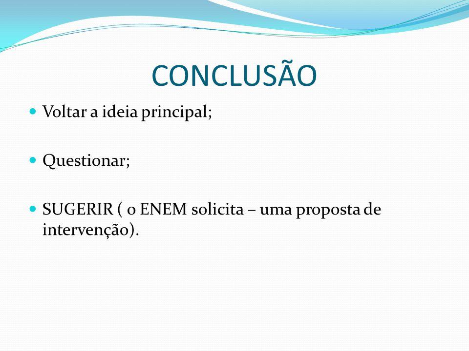 CONCLUSÃO Voltar a ideia principal; Questionar; SUGERIR ( o ENEM solicita – uma proposta de intervenção).