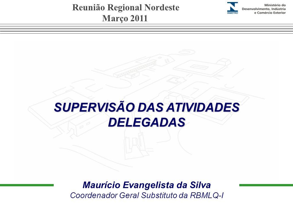 SUPERVISÃO DAS ATIVIDADES DELEGADAS Maurício Evangelista da Silva Coordenador Geral Substituto da RBMLQ-I Reunião Regional Nordeste Março 2011
