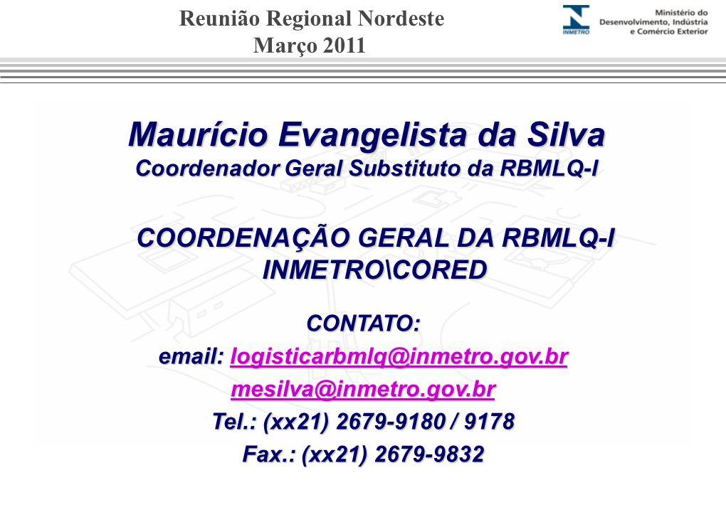 Maurício Evangelista da Silva Coordenador Geral Substituto da RBMLQ-I CONTATO: email: logisticarbmlq@inmetro.gov.br logisticarbmlq@inmetro.gov.br mesilva@inmetro.gov.br Tel.: (xx21) 2679-9180 / 9178 Fax.: (xx21) 2679-9832 COORDENAÇÃO GERAL DA RBMLQ-I INMETRO\CORED Reunião Regional Nordeste Março 2011