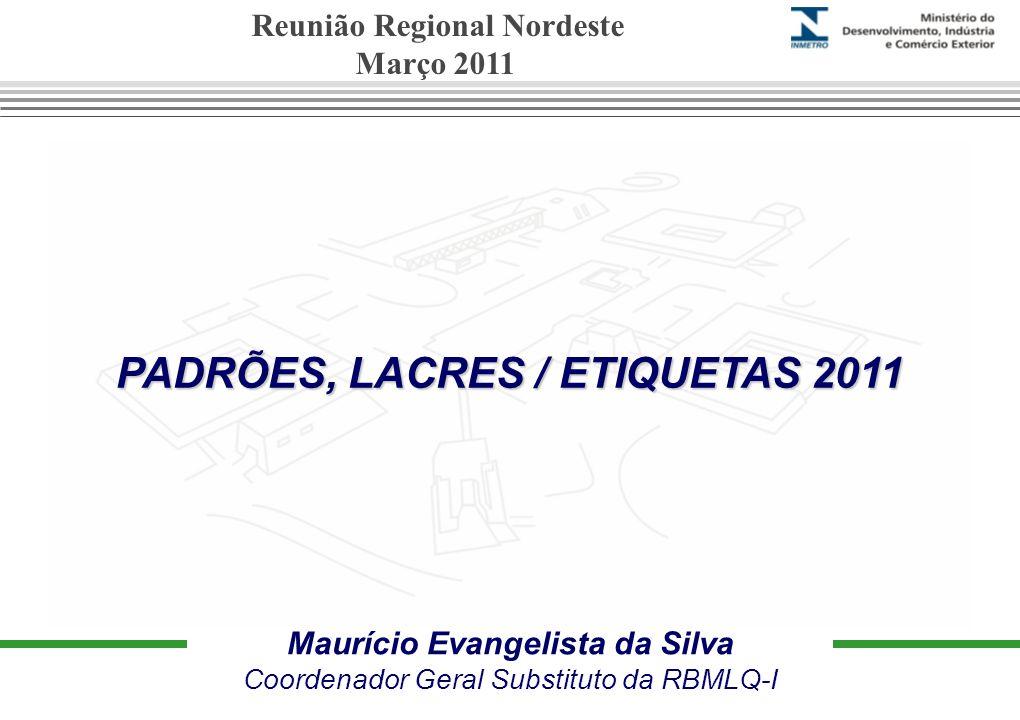 PADRÕES, LACRES / ETIQUETAS 2011 Maurício Evangelista da Silva Coordenador Geral Substituto da RBMLQ-I Reunião Regional Nordeste Março 2011