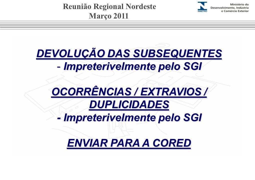 DEVOLUÇÃO DAS SUBSEQUENTES - Impreterivelmente pelo SGI OCORRÊNCIAS / EXTRAVIOS / DUPLICIDADES - Impreterivelmente pelo SGI ENVIAR PARA A CORED Reunião Regional Nordeste Março 2011