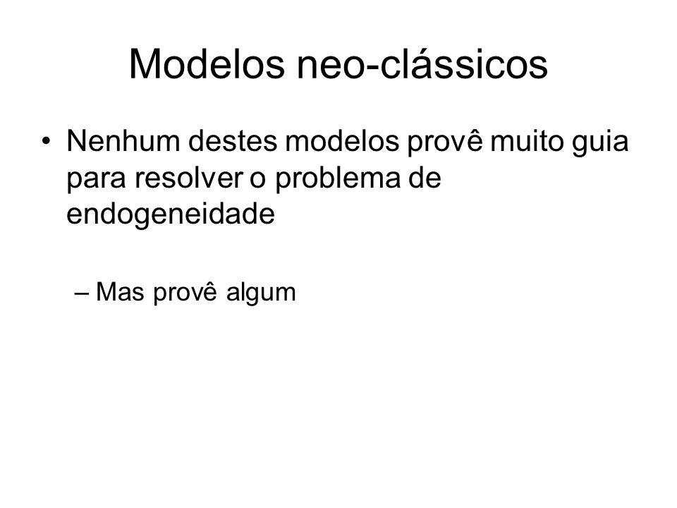 Modelos neo-clássicos Nenhum destes modelos provê muito guia para resolver o problema de endogeneidade –Mas provê algum