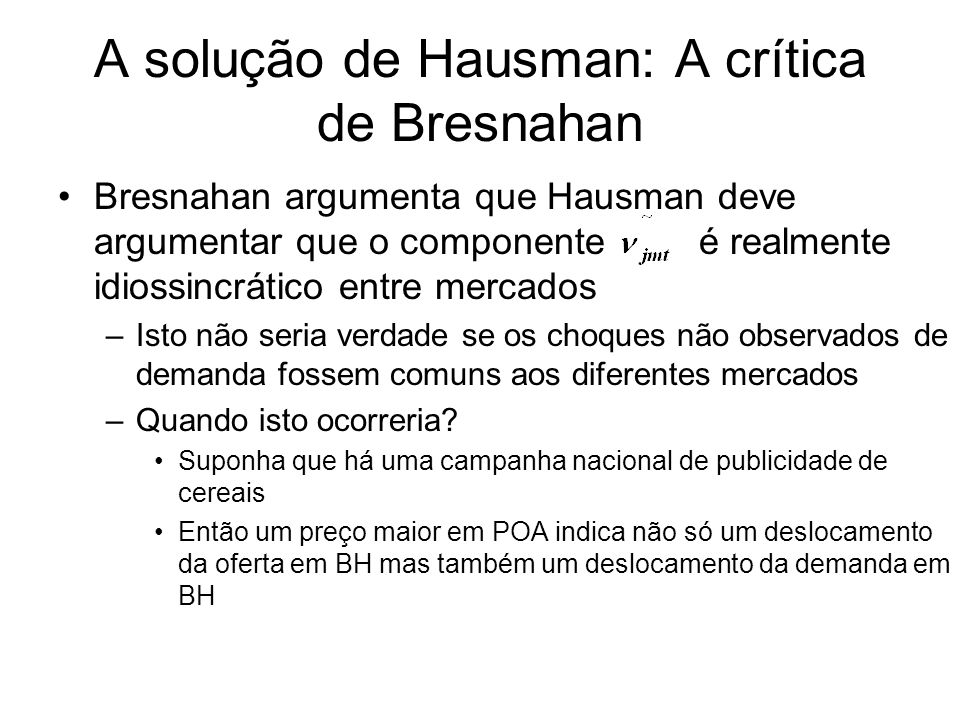 A solução de Hausman: A crítica de Bresnahan Bresnahan argumenta que Hausman deve argumentar que o componente é realmente idiossincrático entre mercados –Isto não seria verdade se os choques não observados de demanda fossem comuns aos diferentes mercados –Quando isto ocorreria.