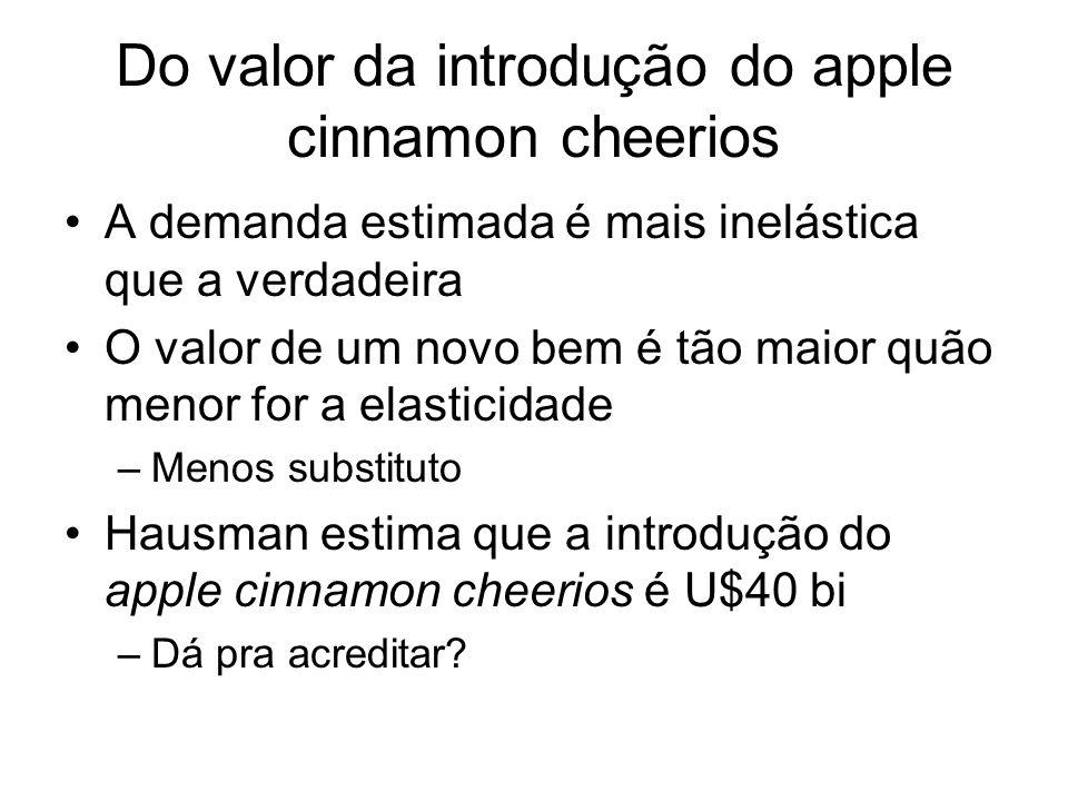 Do valor da introdução do apple cinnamon cheerios A demanda estimada é mais inelástica que a verdadeira O valor de um novo bem é tão maior quão menor for a elasticidade –Menos substituto Hausman estima que a introdução do apple cinnamon cheerios é U$40 bi –Dá pra acreditar