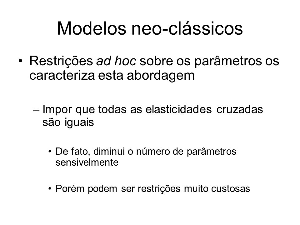Modelos neo-clássicos Restrições ad hoc sobre os parâmetros os caracteriza esta abordagem –Impor que todas as elasticidades cruzadas são iguais De fato, diminui o número de parâmetros sensivelmente Porém podem ser restrições muito custosas