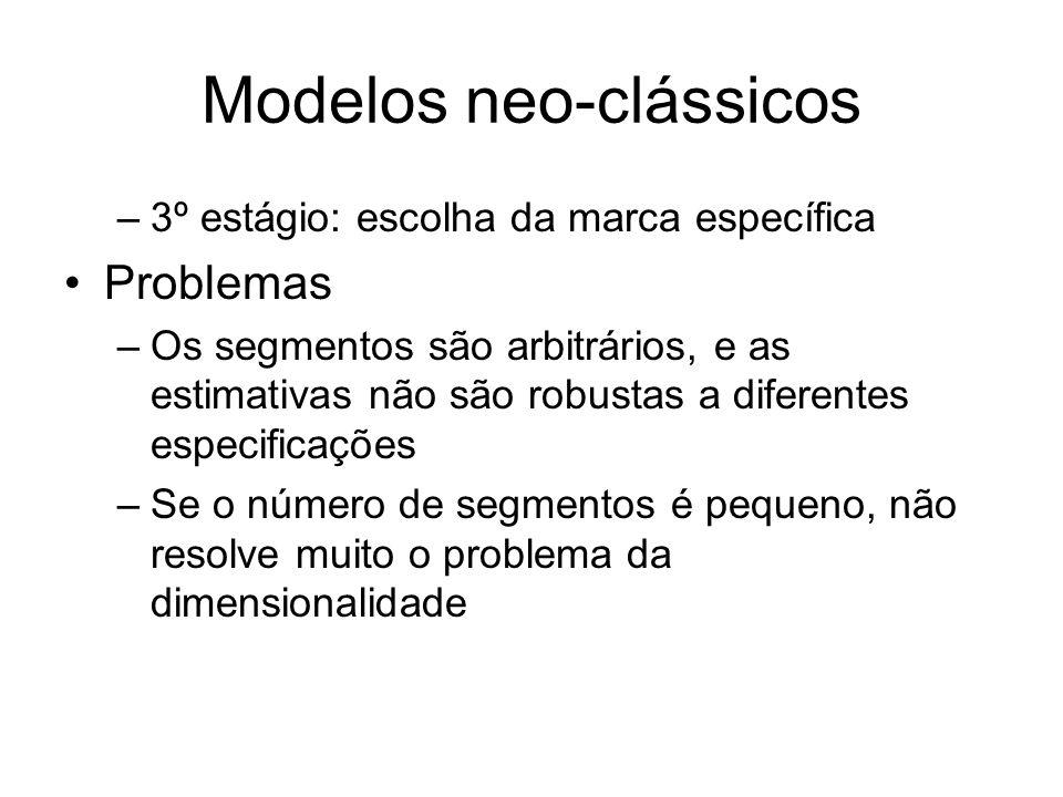 Modelos neo-clássicos –3º estágio: escolha da marca específica Problemas –Os segmentos são arbitrários, e as estimativas não são robustas a diferentes especificações –Se o número de segmentos é pequeno, não resolve muito o problema da dimensionalidade