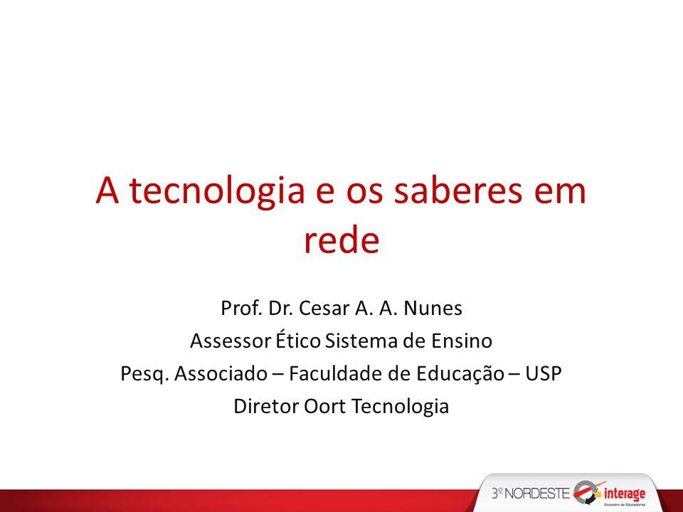 A tecnologia e os saberes em rede Prof. Dr. Cesar A. A. Nunes Assessor Ético Sistema de Ensino Pesq. Associado – Faculdade de Educação – USP Diretor O
