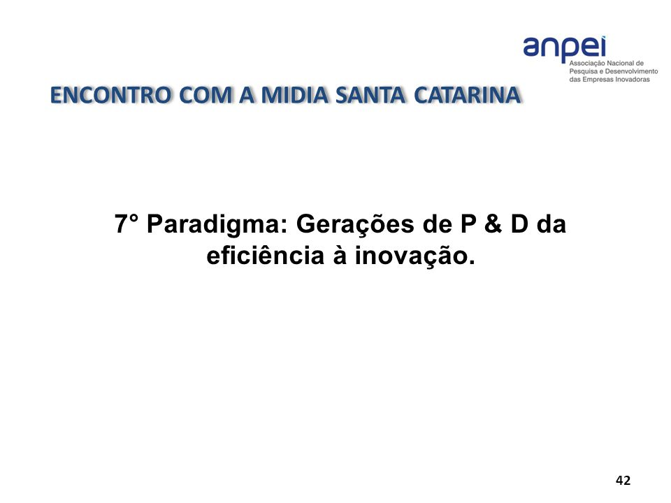 ENCONTRO COM A MIDIA SANTA CATARINA 42 7° Paradigma: Gerações de P & D da eficiência à inovação.