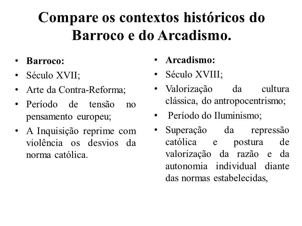 Compare os contextos históricos do Barroco e do Arcadismo. Barroco: Século XVII; Arte da Contra-Reforma; Período de tensão no pensamento europeu; A In