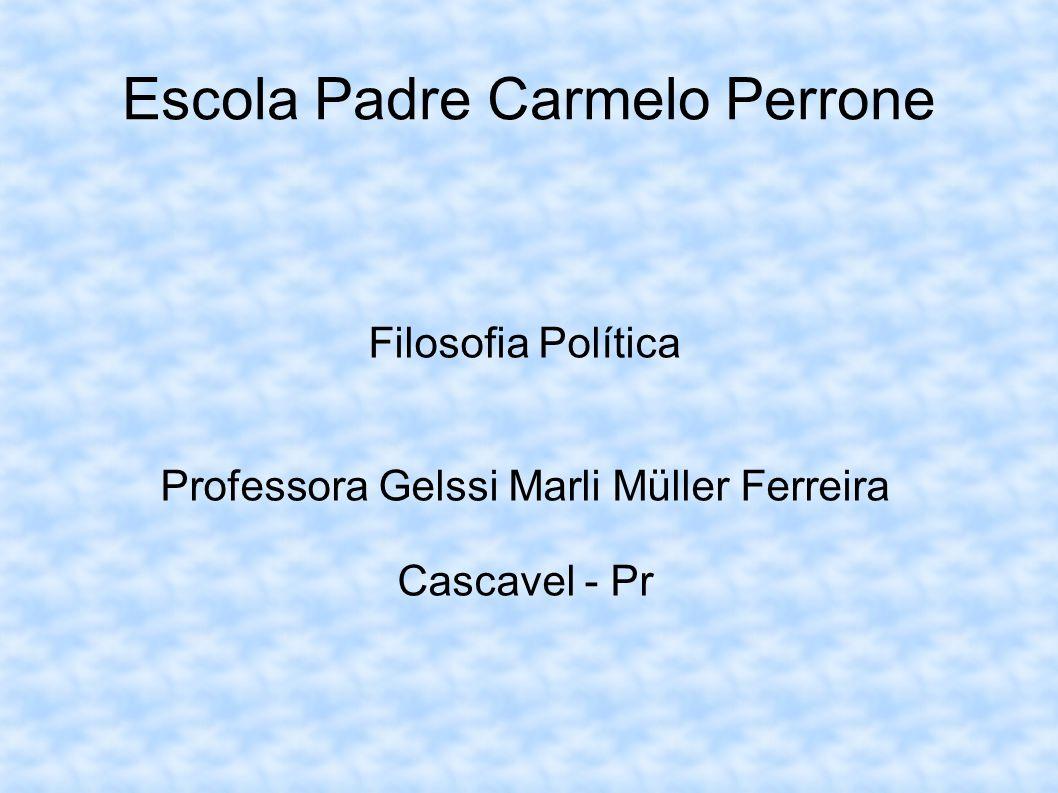 Escola Padre Carmelo Perrone Filosofia Política Professora Gelssi Marli Müller Ferreira Cascavel - Pr