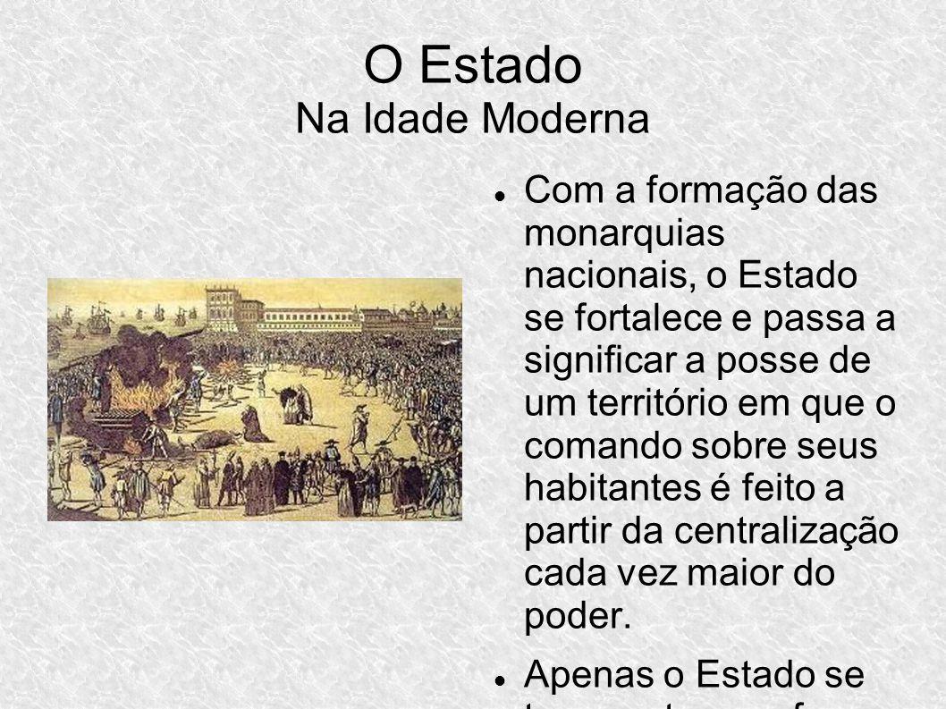O Estado Na Idade Moderna Com a formação das monarquias nacionais, o Estado se fortalece e passa a significar a posse de um território em que o comando sobre seus habitantes é feito a partir da centralização cada vez maior do poder.