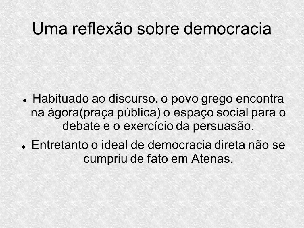 Uma reflexão sobre democracia Habituado ao discurso, o povo grego encontra na ágora(praça pública) o espaço social para o debate e o exercício da persuasão.