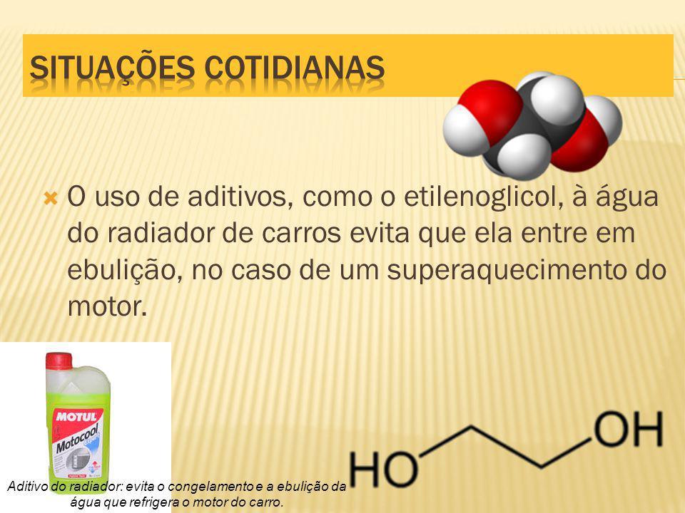 O uso de aditivos, como o etilenoglicol, à água do radiador de carros evita que ela entre em ebulição, no caso de um superaquecimento do motor.