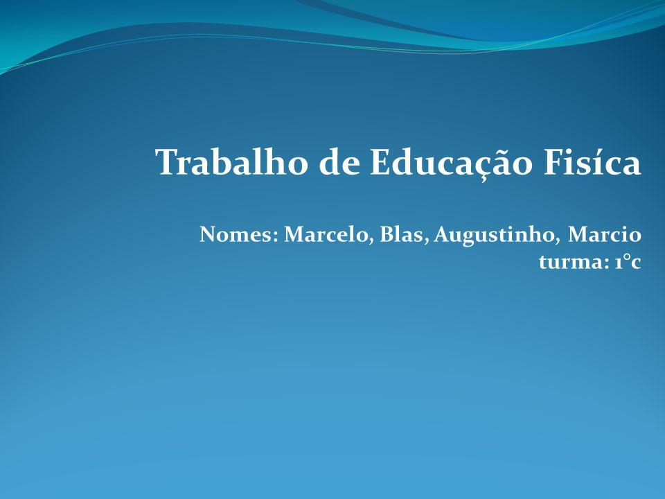 Trabalho de Educação Fisíca Nomes: Marcelo, Blas, Augustinho, Marcio turma: 1°c