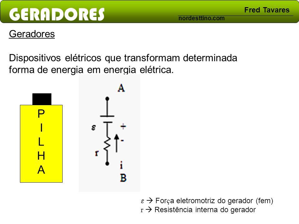 GERADORES Fred Tavares nordesttino.com PILHAPILHA Geradores Dispositivos elétricos que transformam determinada forma de energia em energia elétrica. F