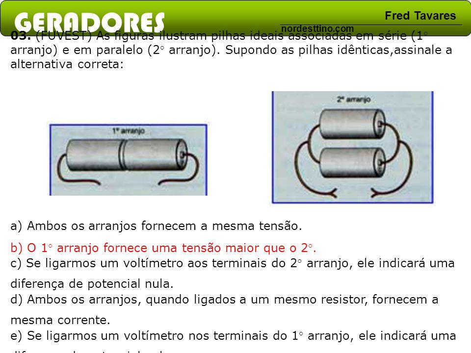 GERADORES Fred Tavares nordesttino.com 03. (FUVEST) As figuras ilustram pilhas ideais associadas em série (1° arranjo) e em paralelo (2° arranjo). Sup