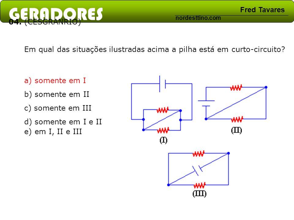 GERADORES Fred Tavares nordesttino.com 04. (CESGRANRIO) Em qual das situações ilustradas acima a pilha está em curto-circuito? a) somente em I b) some