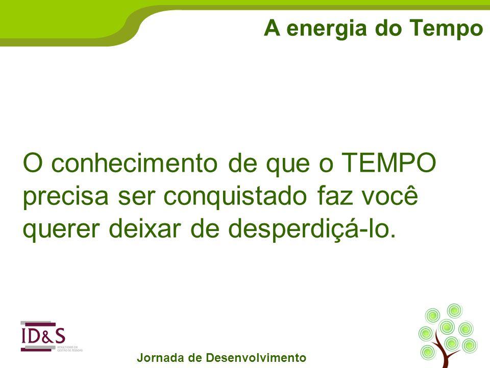 A energia do Tempo Jornada de Desenvolvimento O conhecimento de que o TEMPO precisa ser conquistado faz você querer deixar de desperdiçá-lo.