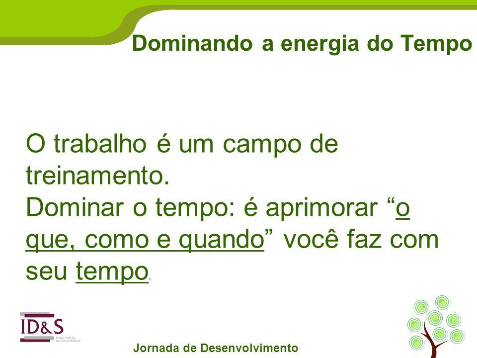 Dominando a energia do Tempo Jornada de Desenvolvimento O trabalho é um campo de treinamento..